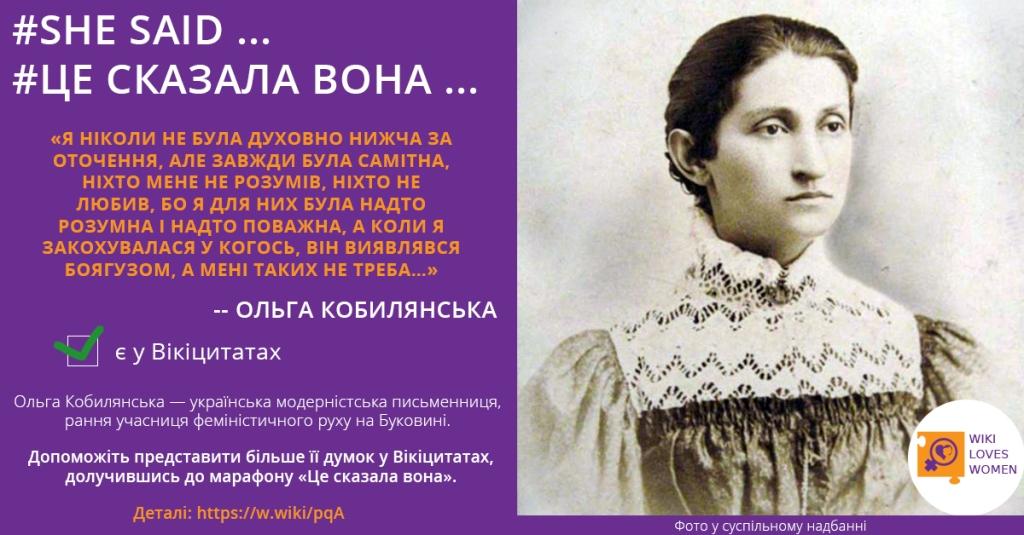 Це сказала вона, Я ніколи не була духовно нижча за оточення, але завжди була самітна, ніхто мене не розумів, ніхто не люив, бо я для них була надто розумна і надто поважна, а коли я закохувалась у когось, він виявлвся боягузом, а мені таких не треба. Ольга Кобилянська. Українська можерністська письменниця, рання учасниця модерністського руху на Буковині. Допоможіть представити більше її висловлювань в українських Вікіцитатах